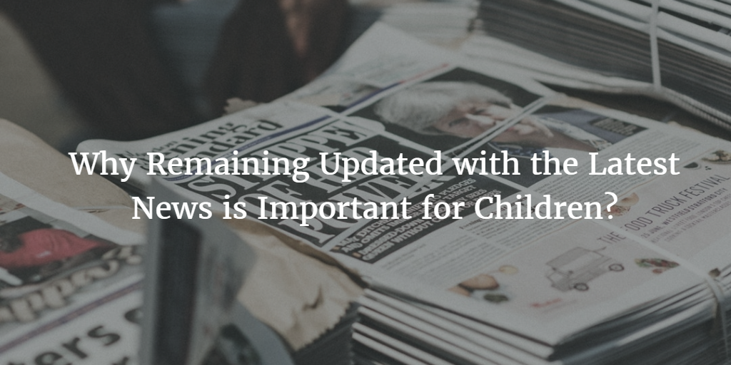 Why Remaining Updated with the Latest News is Important for Children.