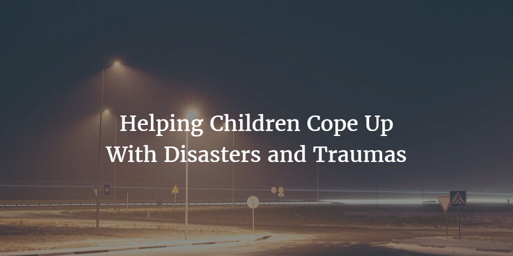 Helping Children Cope Up With Disasters and Traumas