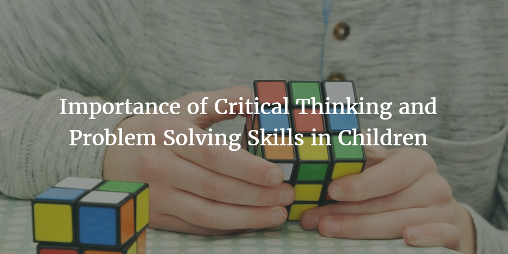 importance of critical thinking and problem solving skills Critical thinking skills are extremely important, a lot of therapists, teachers and  parents feel that  3) equip your child with a simple problem-solving strategy.