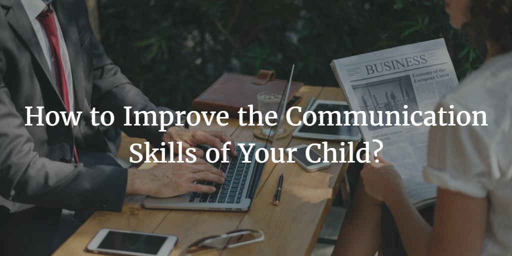 How to Improve the Communication Skills of Your Child?