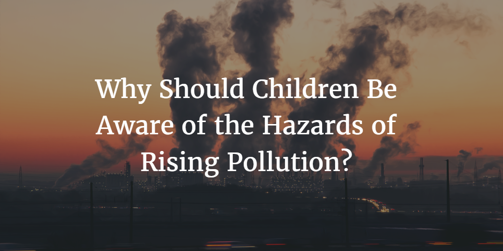 Why Should Children Be Aware of the Hazards of Rising Pollution?