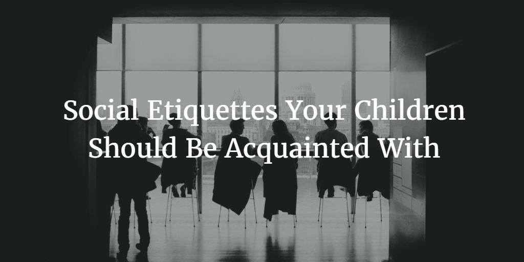Social Etiquettes Your Children Should Be Acquainted With