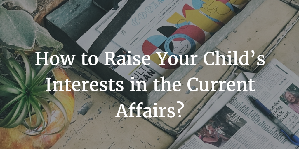 How to Raise Your Child's Interests in the Current Affairs?
