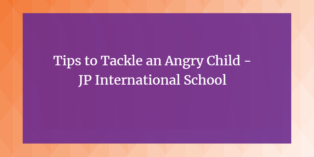 Tips to Tackle an Angry Child